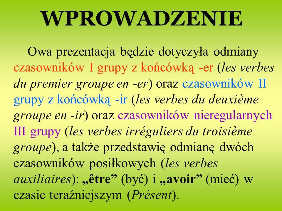WPROWADZENIE Owa prezentacja będzie dotyczyła odmiany czasowników I grupy z końcówką -er (les verbes du premier groupe en -er) oraz czasowników II grupy z końcówką -ir (les verbes du deuxième groupe en -ir) oraz czasowników nieregularnych III grupy (les verbes irréguliers du troisième groupe), a także przedstawię odmianę dwóch czasowników posiłkowych (les verbes auxiliaires): être (być) i avoir (mieć) w czasie teraźniejszym (Présent).