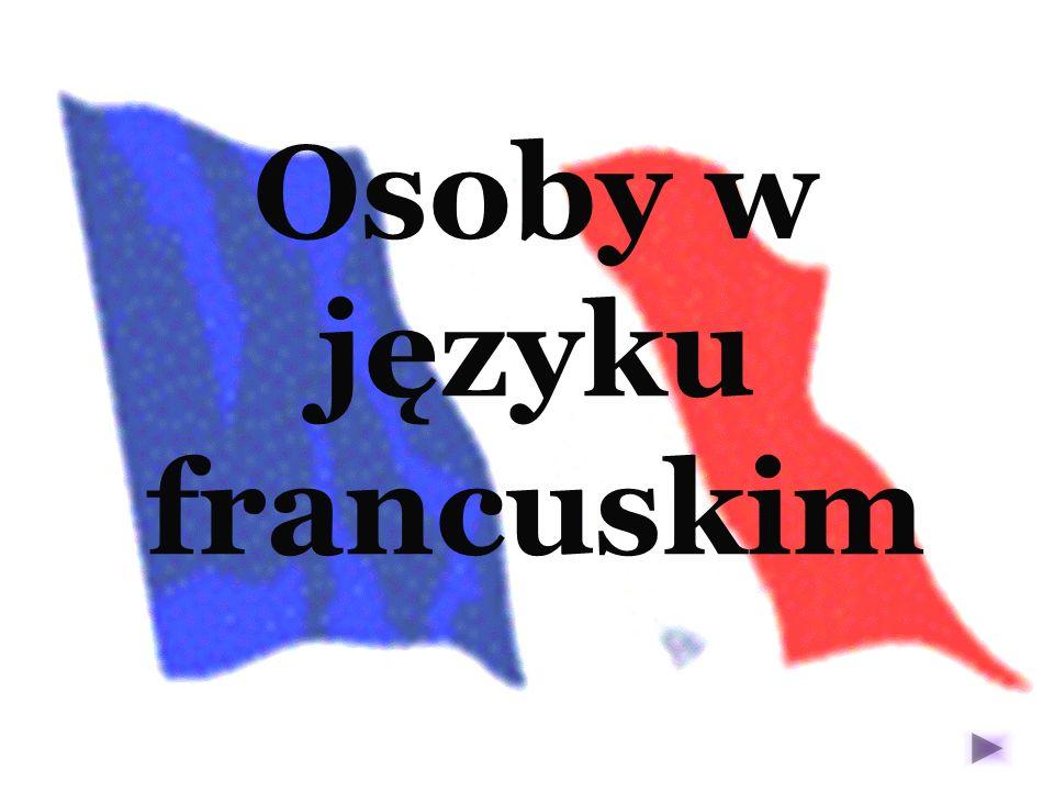 OSOBY JA Je TY – Tu ON – Il ONA – Elle MY – Nous WY – Vous ONI – Ils ONE – Elles UWAGA: W języku francuskim funkcjonuje bezosobowa forma On, która w zdaniu odpowiada trzeciej osobie liczby pojedynczej lub wyraża myśli, uczucia pierwszej osoby liczby mnogiej.