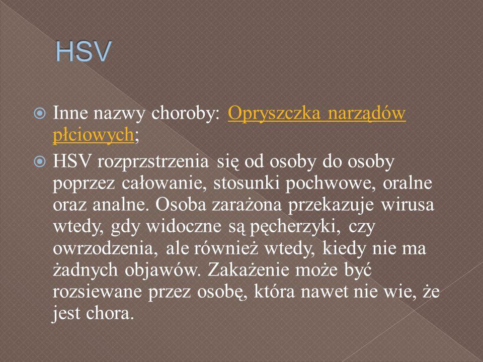 Inne nazwy choroby: Opryszczka narządów płciowych;Opryszczka narządów płciowych HSV rozprzstrzenia się od osoby do osoby poprzez całowanie, stosunki p