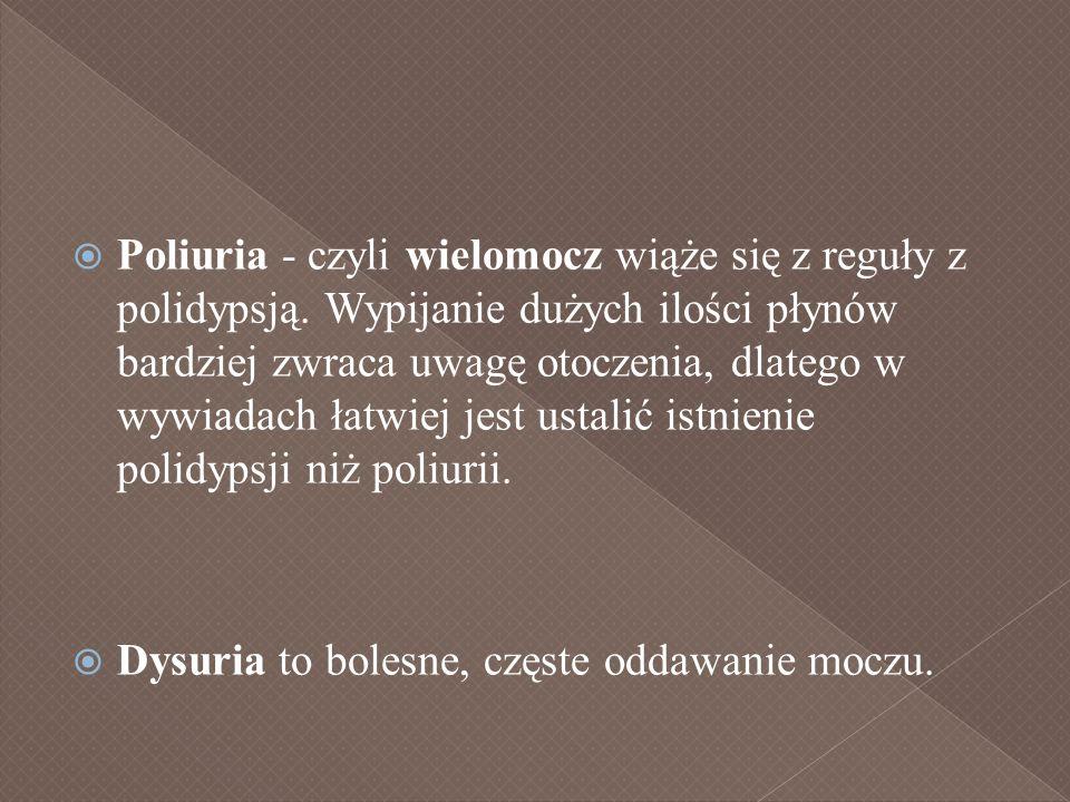 Poliuria - czyli wielomocz wiąże się z reguły z polidypsją. Wypijanie dużych ilości płynów bardziej zwraca uwagę otoczenia, dlatego w wywiadach łatwie