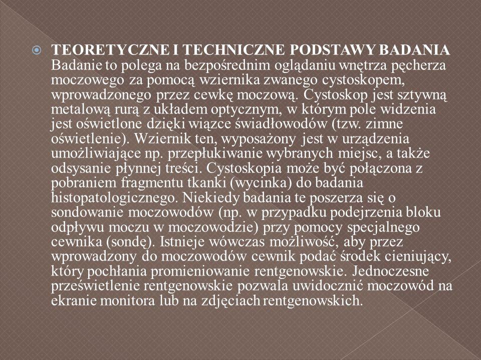 TEORETYCZNE I TECHNICZNE PODSTAWY BADANIA Badanie to polega na bezpośrednim oglądaniu wnętrza pęcherza moczowego za pomocą wziernika zwanego cystoskop