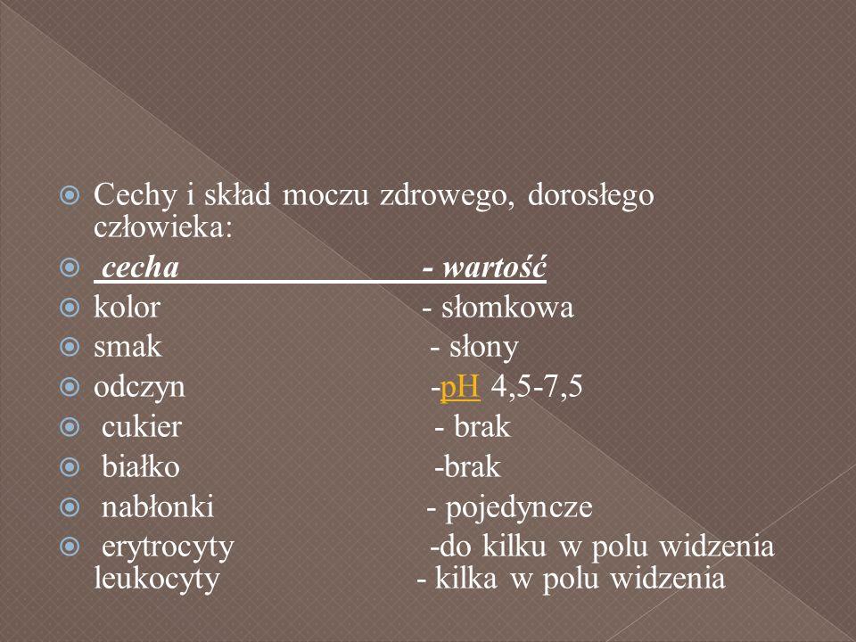 Cechy i skład moczu zdrowego, dorosłego człowieka: cecha - wartość kolor - słomkowa smak - słony odczyn -pH 4,5-7,5pH cukier - brak białko -brak nabło