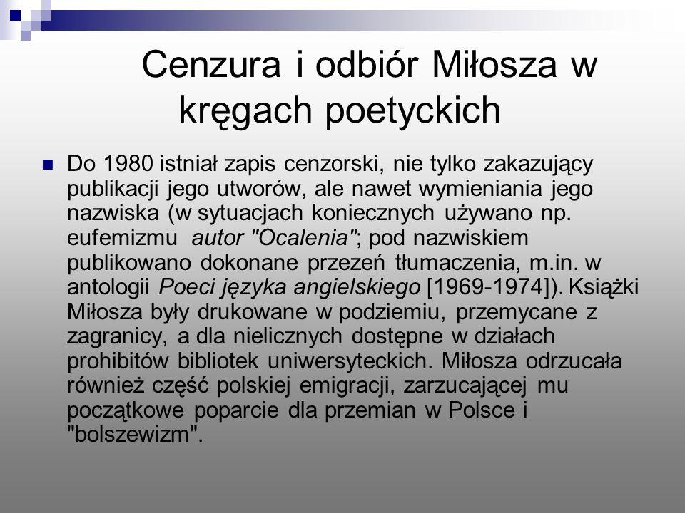 Cenzura i odbiór Miłosza w kręgach poetyckich Do 1980 istniał zapis cenzorski, nie tylko zakazujący publikacji jego utworów, ale nawet wymieniania jeg