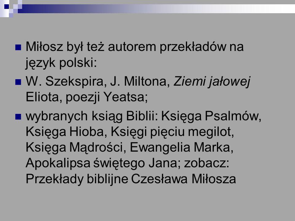 Miłosz był też autorem przekładów na język polski: W. Szekspira, J. Miltona, Ziemi jałowej Eliota, poezji Yeatsa; wybranych ksiąg Biblii: Księga Psalm