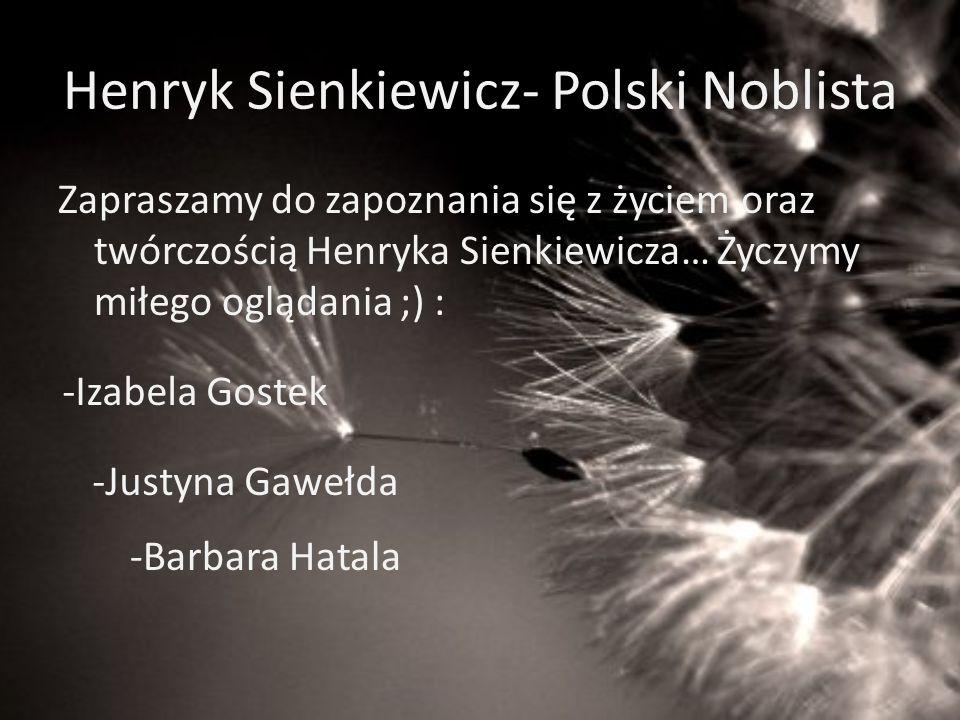 Henryk Sienkiewicz- Polski Noblista Zapraszamy do zapoznania się z życiem oraz twórczością Henryka Sienkiewicza… Życzymy miłego oglądania ;) : -Izabel