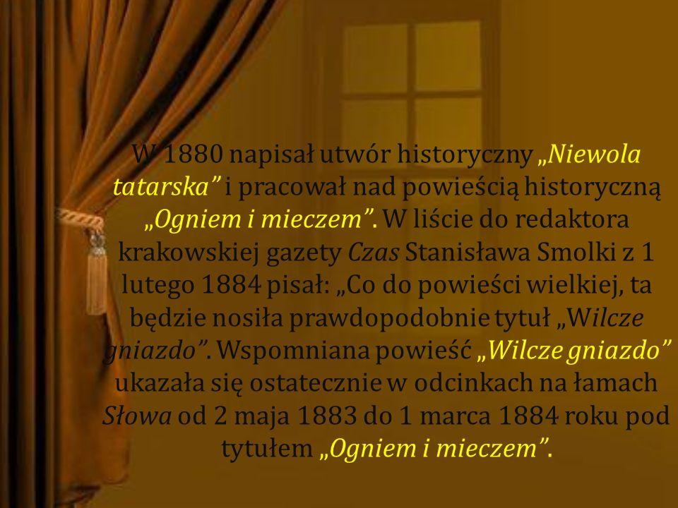 W 1880 napisał utwór historyczny Niewola tatarska i pracował nad powieścią historycznąOgniem i mieczem. W liście do redaktora krakowskiej gazety Czas