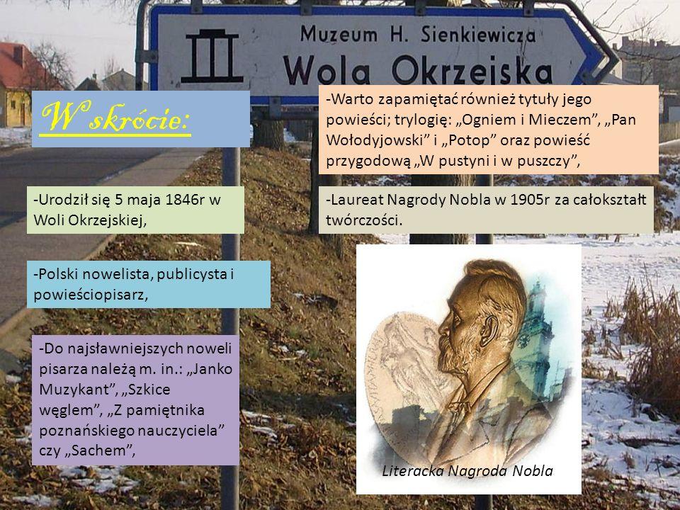 W skrócie: -Urodził się 5 maja 1846r w Woli Okrzejskiej, -Polski nowelista, publicysta i powieściopisarz, -Do najsławniejszych noweli pisarza należą m