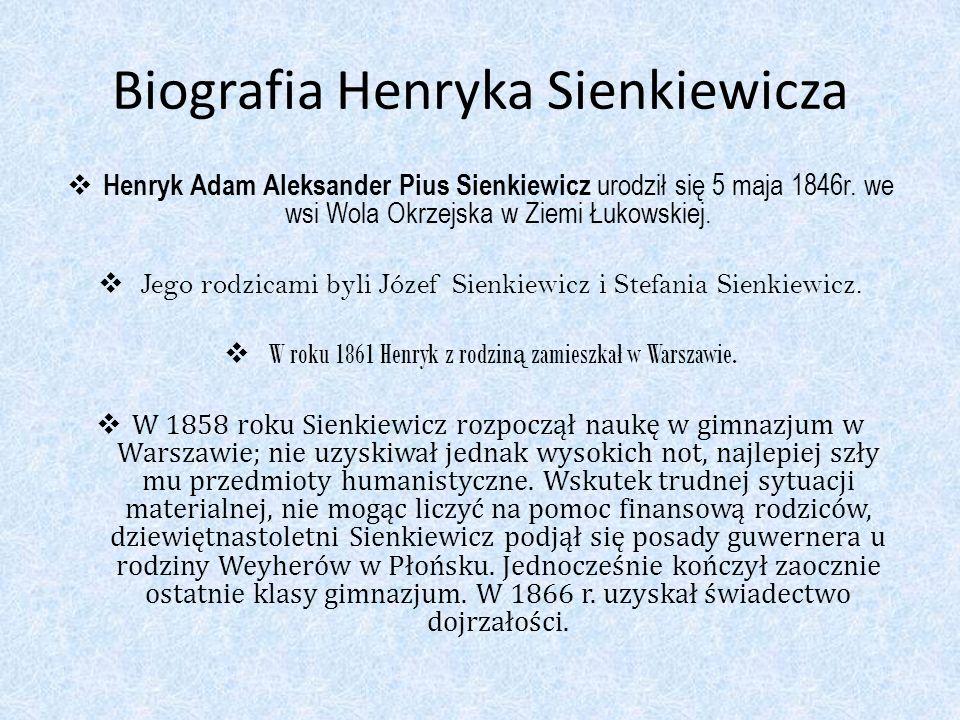 Biografia Henryka Sienkiewicza Henryk Adam Aleksander Pius Sienkiewicz urodził się 5 maja 1846r. we wsi Wola Okrzejska w Ziemi Łukowskiej. Jego rodzic