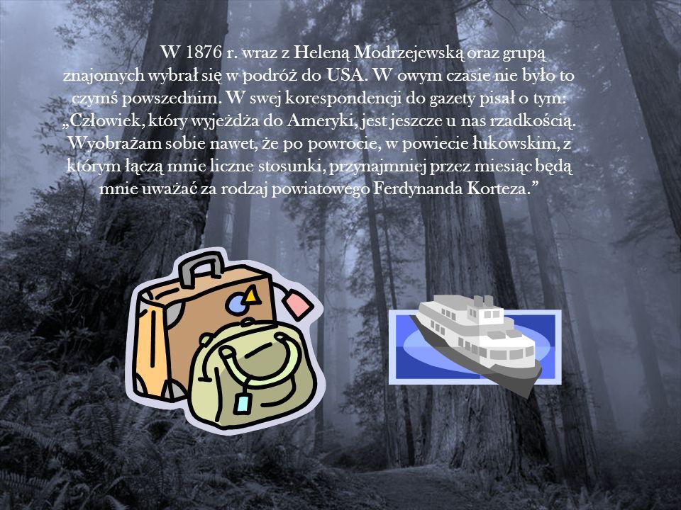 W 1876 r. wraz z Helen ą Modrzejewsk ą oraz grup ą znajomych wybra ł si ę w podró ż do USA. W owym czasie nie by ł o to czym ś powszednim. W swej kore