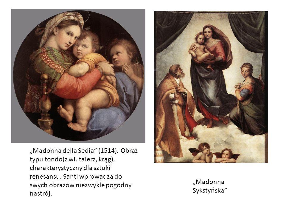 Madonna della Sedia (1514). Obraz typu tondo(z wł. talerz, krąg), charakterystyczny dla sztuki renesansu. Santi wprowadza do swych obrazów niezwykle p