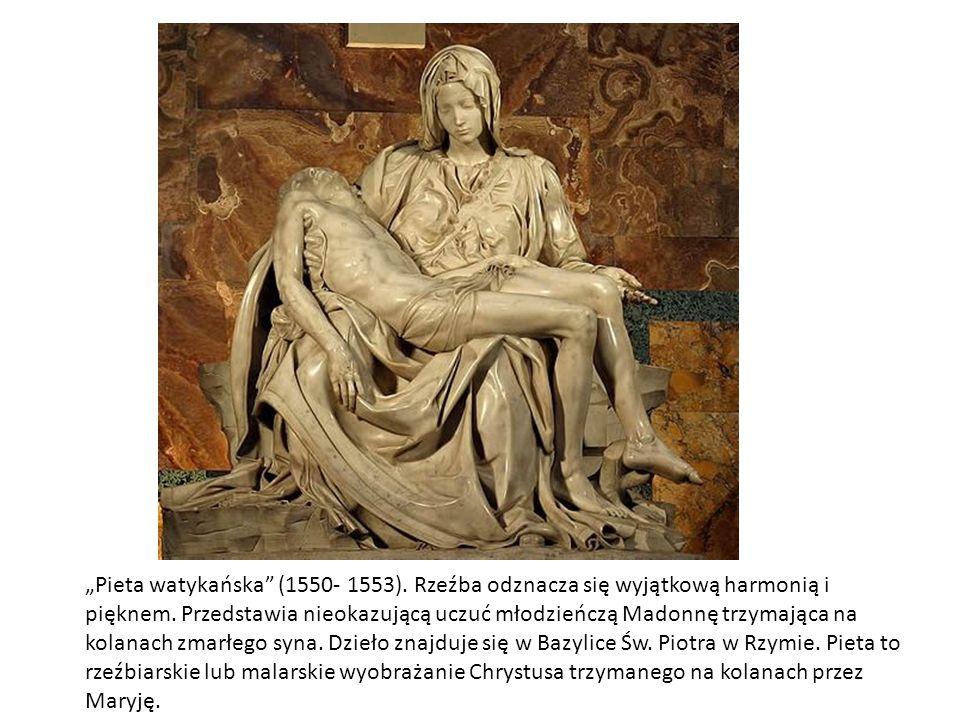 Pieta watykańska (1550- 1553). Rzeźba odznacza się wyjątkową harmonią i pięknem. Przedstawia nieokazującą uczuć młodzieńczą Madonnę trzymająca na kola