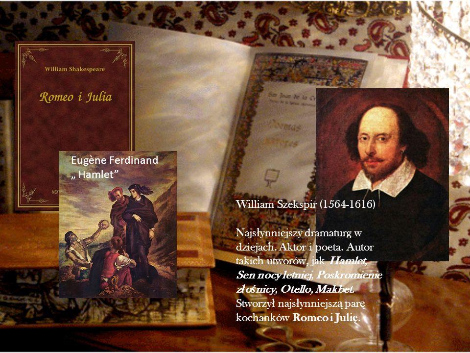 William Szekspir (1564-1616) Najs ł ynniejszy dramaturg w dziejach. Aktor i poeta. Autor takich utworów, jak Hamlet, Sen nocy letniej, Poskromienie z