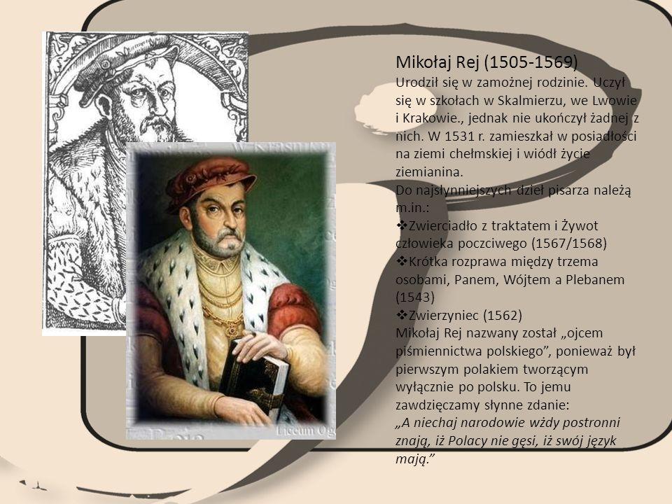 Mikołaj Rej (1505-1569) Urodził się w zamożnej rodzinie. Uczył się w szkołach w Skalmierzu, we Lwowie i Krakowie., jednak nie ukończył żadnej z nich.