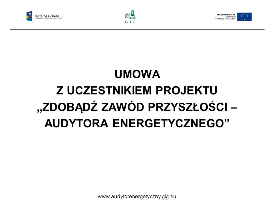 www.audytorenergetyczny.gig.eu Zobowiązania Uczestnika Projektu Uczestnik Projektu zobowiązuje się do : Uczestnictwa w 50 godzinach szkolenia dla osób ubiegających się o uprawnienia do sporządzania świadectw energetycznych budynków i lokali mieszkalnych oraz części budynków stanowiących samodzielną całość techniczno-użytkowa;