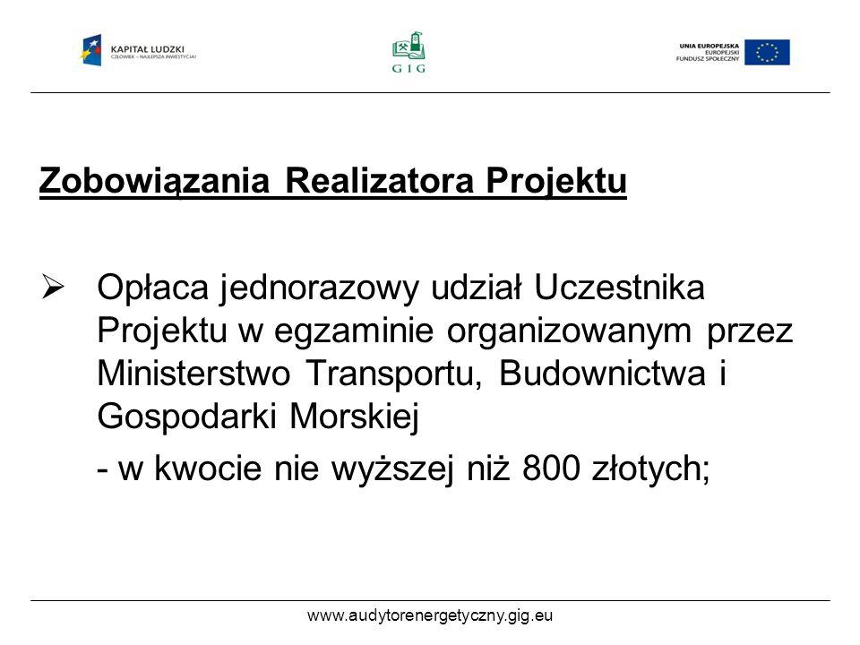 www.audytorenergetyczny.gig.eu Zobowiązania Realizatora Projektu Opłaca jednorazowy udział Uczestnika Projektu w egzaminie organizowanym przez Ministerstwo Transportu, Budownictwa i Gospodarki Morskiej - w kwocie nie wyższej niż 800 złotych;