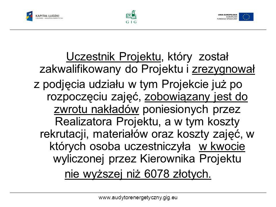 www.audytorenergetyczny.gig.eu Uczestnik Projektu, który został zakwalifikowany do Projektu i zrezygnował z podjęcia udziału w tym Projekcie już po rozpoczęciu zajęć, zobowiązany jest do zwrotu nakładów poniesionych przez Realizatora Projektu, a w tym koszty rekrutacji, materiałów oraz koszty zajęć, w których osoba uczestniczyła w kwocie wyliczonej przez Kierownika Projektu nie wyższej niż 6078 złotych.