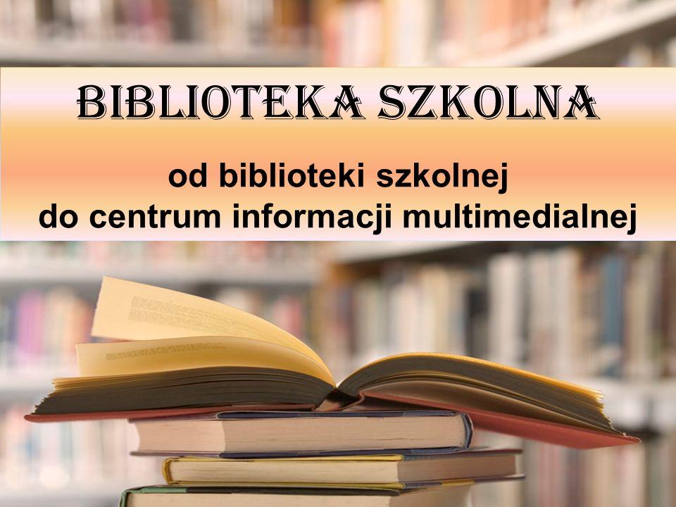 BIBLIOTEKA SZKOLNA od biblioteki szkolnej do centrum informacji multimedialnej