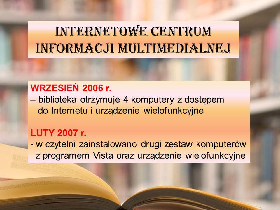 INTERNETOWE CENTRUM INFORMACJI MULTIMEDIALNEJ WRZESIEŃ 2006 r. – biblioteka otrzymuje 4 komputery z dostępem do Internetu i urządzenie wielofunkcyjne