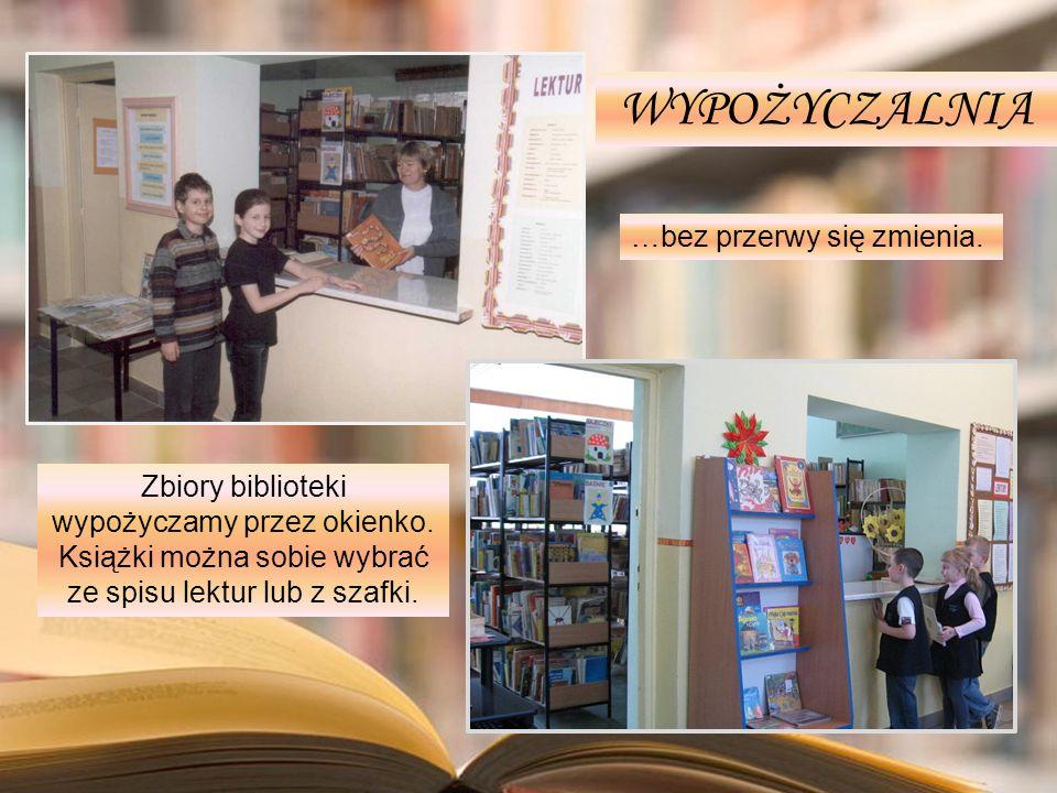 Zbiory biblioteki wypożyczamy przez okienko. Książki można sobie wybrać ze spisu lektur lub z szafki. WYPOŻYCZALNIA …bez przerwy się zmienia.