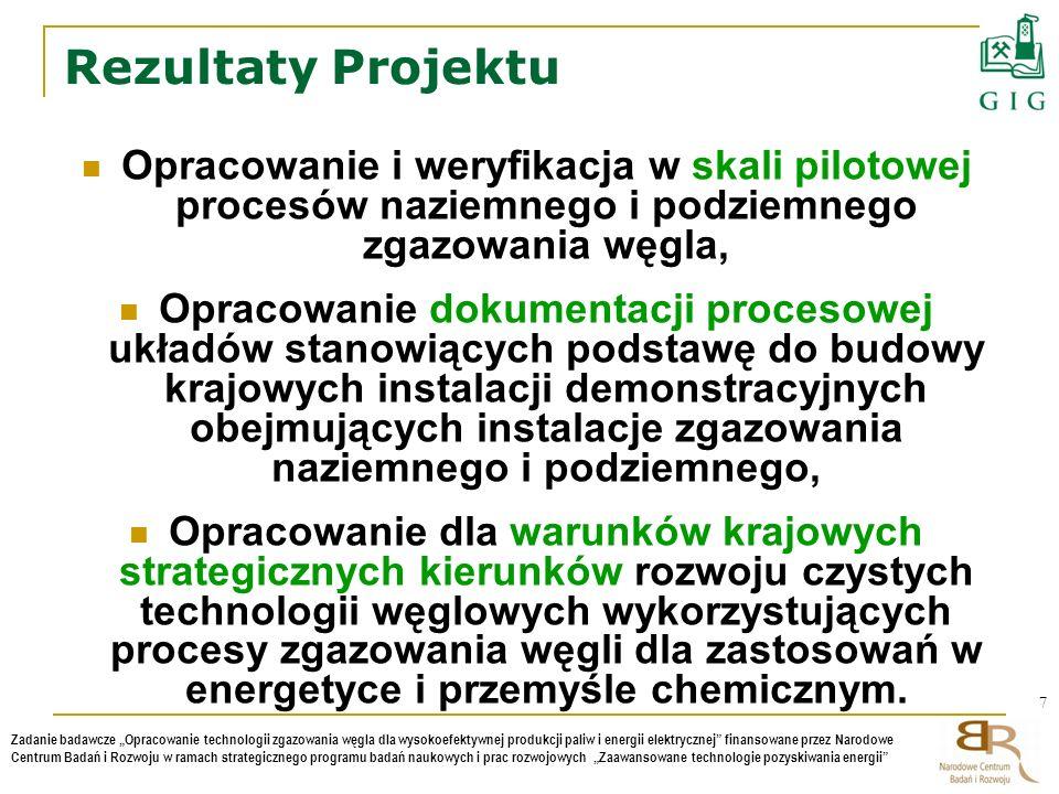 8 Zadanie badawcze Opracowanie technologii zgazowania węgla dla wysokoefektywnej produkcji paliw i energii elektrycznej finansowane przez Narodowe Centrum Badań i Rozwoju w ramach strategicznego programu badań naukowych i prac rozwojowych Zaawansowane technologie pozyskiwania energii Struktura Projektu Całość Projektu podzielona została na 8 Tematów Badawczych: Temat Badawczy nr 1: Opracowanie szczegółowej bazy danych węgli krajowych dla procesu zgazowania – AGH, Temat Badawczy nr 2: Opracowanie i weryfikacja w skali pilotowej technologii ciśnieniowego zgazowania węgla w reaktorze z cyrkulującym złożem fluidalnym przy wykorzystaniu CO2 jako czynnika zgazowującego - IChPW, Temat Badawczy nr 3: Opracowanie i weryfikacja w skali pilotowej technologii podziemnego zgazowania węgla – GIG, Temat Badawczy nr 4: Opracowanie modeli symulacyjnych dla projektowania i optymalizacji układów kogeneracji i produkcji energii elektrycznej na bazie podziemnego zgazowania węgla - GIG, Temat Badawczy nr 5: Opracowanie modeli symulacyjnych dla projektowania i optymalizacji układów produkcji paliw gazowych i ciekłych na bazie ciśnieniowego zgazowania węgla - IChPW, Temat Badawczy nr 6: Opracowanie dla warunków krajowych mapy rozwiązań technologicznych - AGH, Temat Badawczy nr 7: Opracowanie projektów technologicznych układów stanowiących podstawę do budowy krajowych instalacji demonstracyjnych - GIG, Temat Badawczy nr 8: Kompleksowa ocena i wybór strategicznych kierunków zgazowania węgla - AGH.