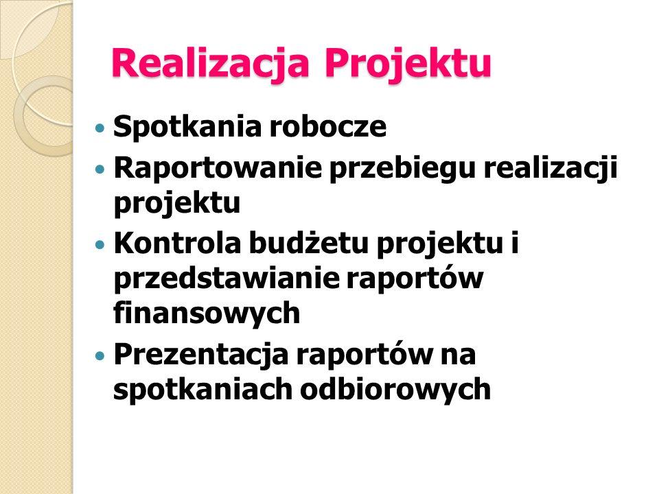 Realizacja Projektu Spotkania robocze Raportowanie przebiegu realizacji projektu Kontrola budżetu projektu i przedstawianie raportów finansowych Preze