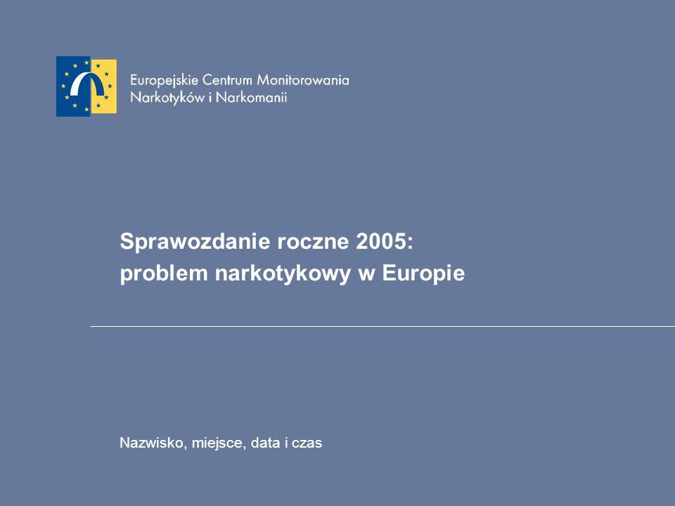 Sprawozdanie roczne 2005: problem narkotykowy w Europie Nazwisko, miejsce, data i czas
