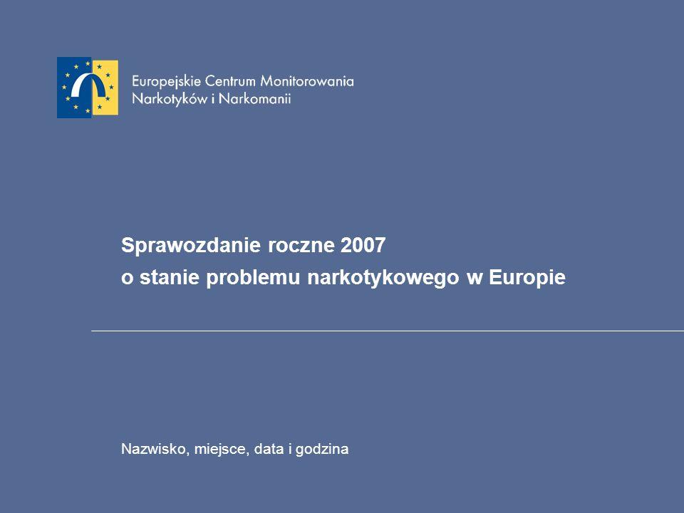 Sprawozdanie roczne 2007 o stanie problemu narkotykowego w Europie Nazwisko, miejsce, data i godzina