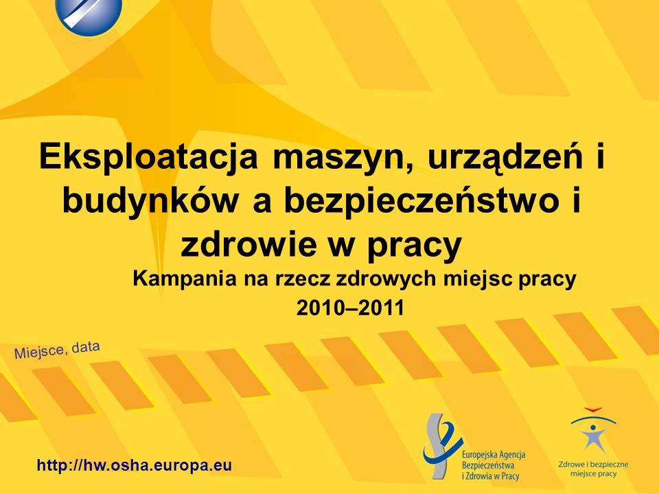 Eksploatacja maszyn, urządzeń i budynków a bezpieczeństwo i zdrowie w pracy Miejsce, data http://hw.osha.europa.eu Kampania na rzecz zdrowych miejsc p