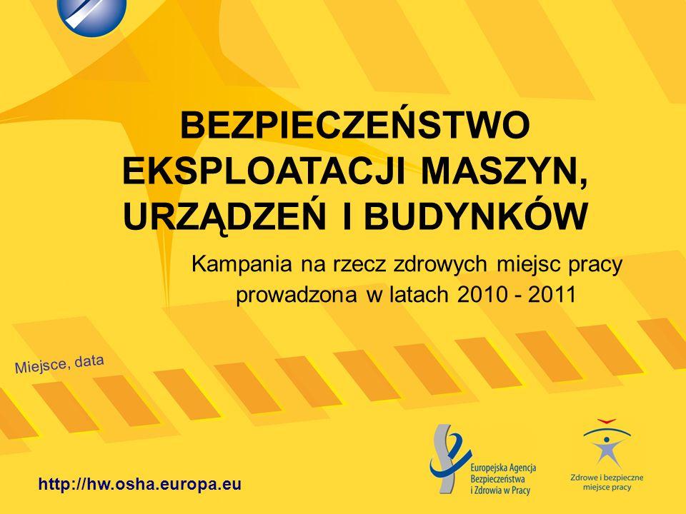 BEZPIECZEŃSTWO EKSPLOATACJI MASZYN, URZĄDZEŃ I BUDYNKÓW Miejsce, data http://hw.osha.europa.eu Kampania na rzecz zdrowych miejsc pracy prowadzona w la