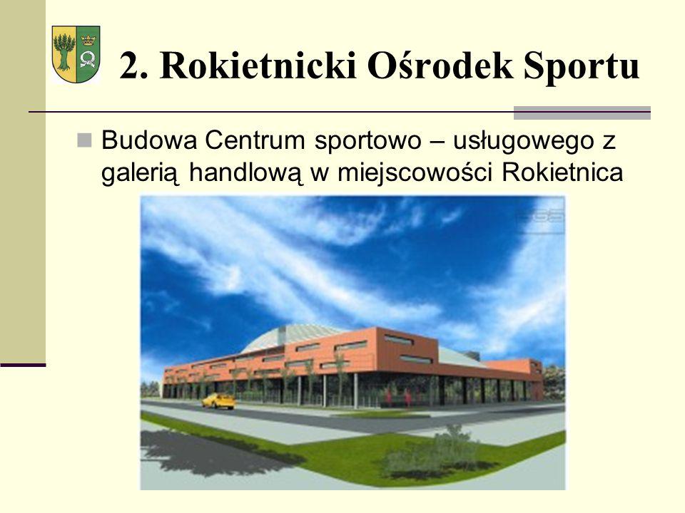 2. Rokietnicki Ośrodek Sportu Budowa Centrum sportowo – usługowego z galerią handlową w miejscowości Rokietnica