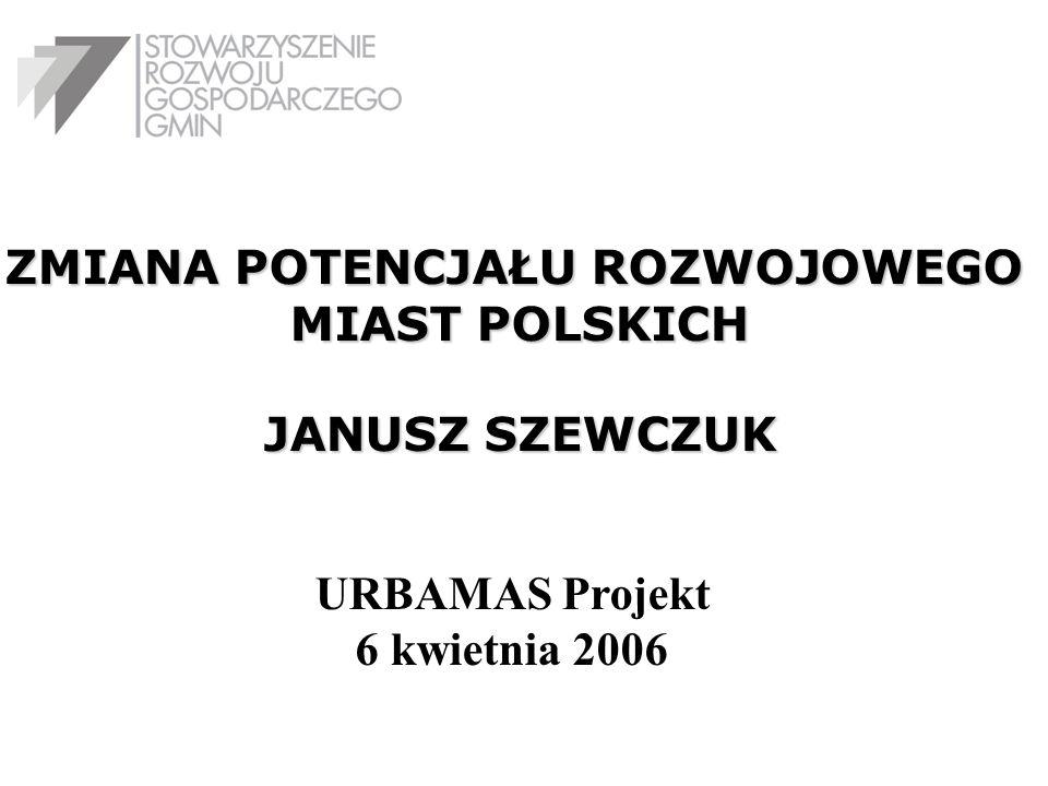 ZMIANA POTENCJAŁU ROZWOJOWEGO MIAST POLSKICH JANUSZ SZEWCZUK URBAMAS Projekt 6 kwietnia 2006