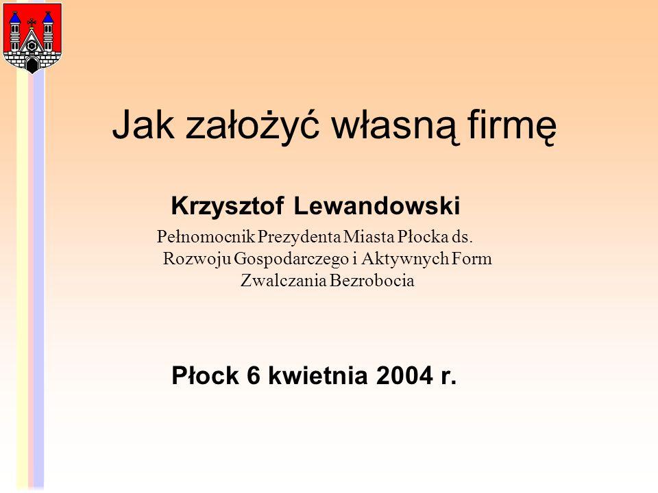 Jak założyć własną firmę Krzysztof Lewandowski Pełnomocnik Prezydenta Miasta Płocka ds. Rozwoju Gospodarczego i Aktywnych Form Zwalczania Bezrobocia P
