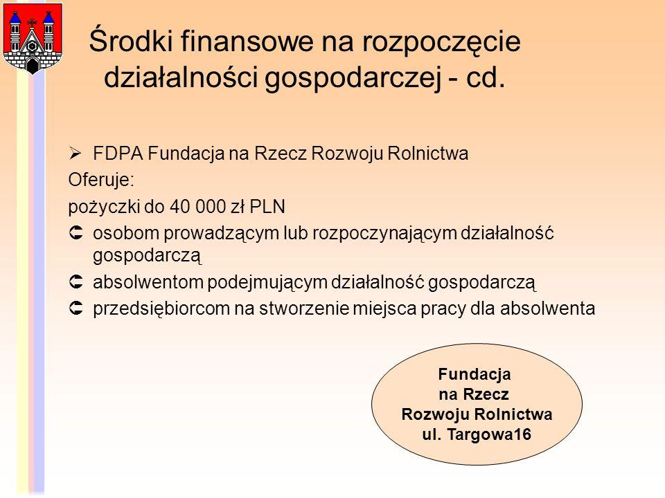 Środki finansowe na rozpoczęcie działalności gospodarczej - cd. FDPA Fundacja na Rzecz Rozwoju Rolnictwa Oferuje: pożyczki do 40 000 zł PLN osobom pro