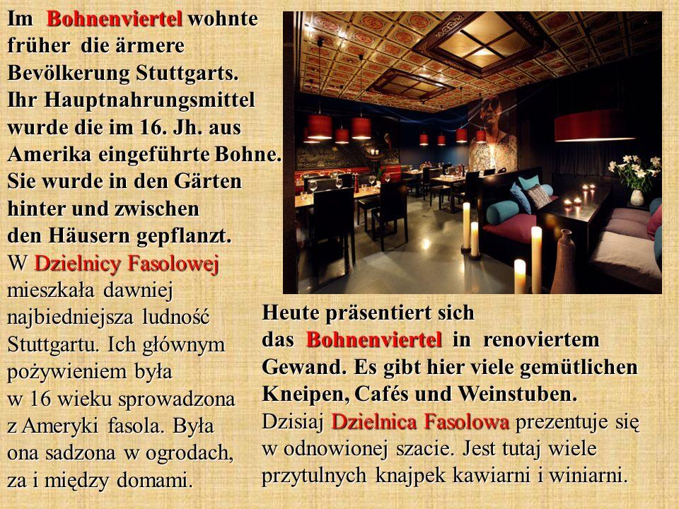 Im Bohnenviertel wohnte früher die ärmere Bevölkerung Stuttgarts. Ihr Hauptnahrungsmittel wurde die im 16. Jh. aus Amerika eingeführte Bohne. Sie wurd