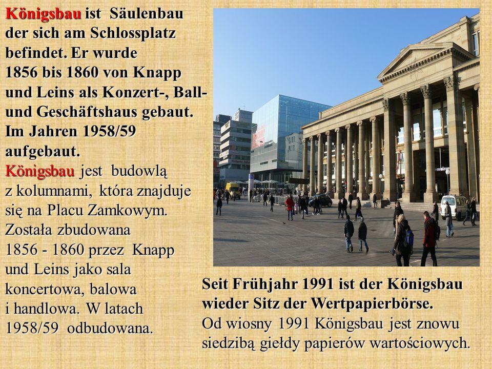 Königsbau ist Säulenbau der sich am Schlossplatz befindet. Er wurde 1856 bis 1860 von Knapp und Leins als Konzert-, Ball- und Geschäftshaus gebaut. Im