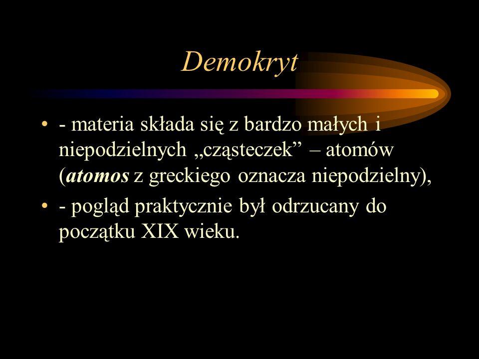 Demokryt - materia składa się z bardzo małych i niepodzielnych cząsteczek – atomów (atomos z greckiego oznacza niepodzielny), - pogląd praktycznie był odrzucany do początku XIX wieku.