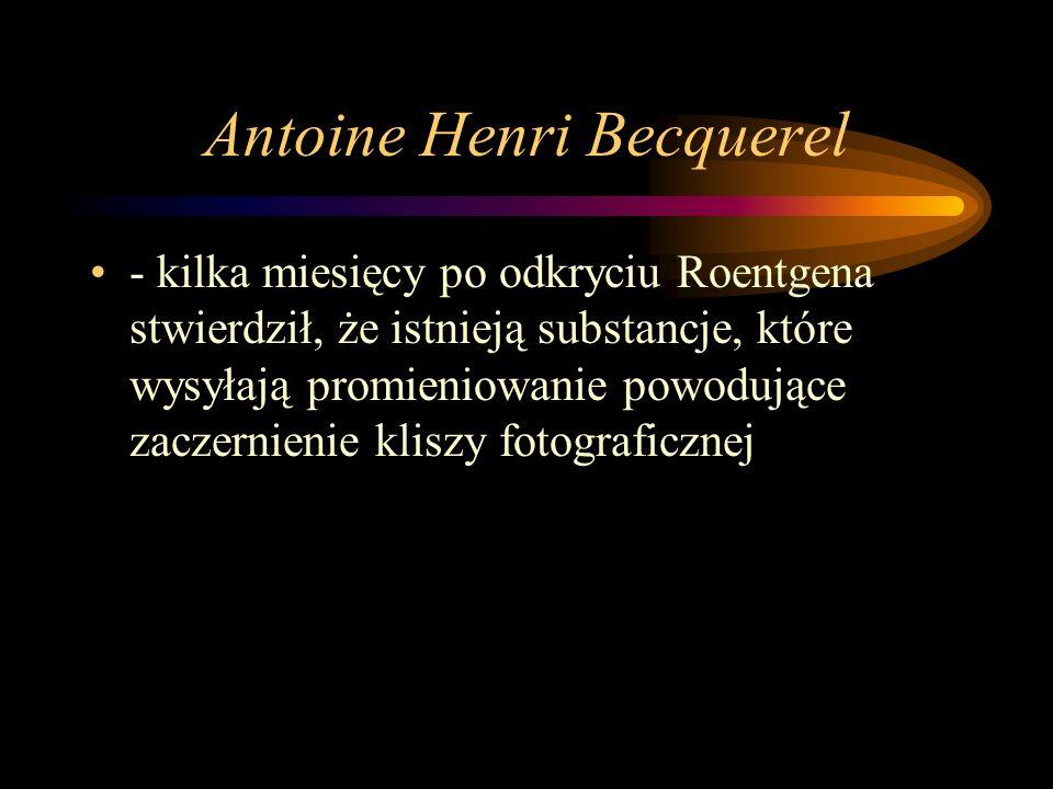 Antoine Henri Becquerel - kilka miesięcy po odkryciu Roentgena stwierdził, że istnieją substancje, które wysyłają promieniowanie powodujące zaczernienie kliszy fotograficznej