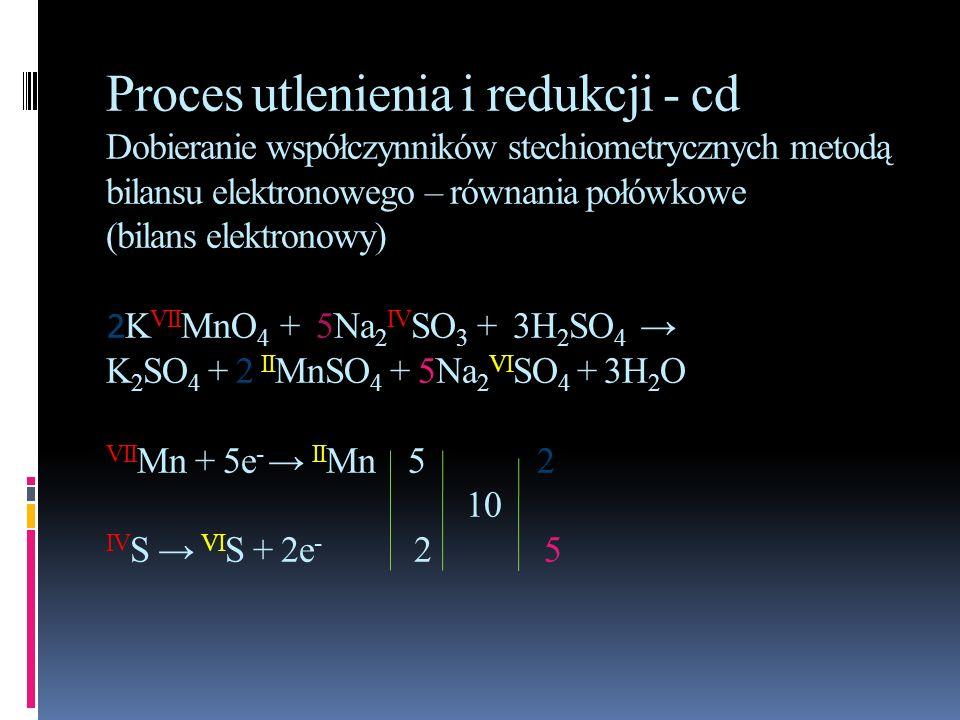 Proces utlenienia i redukcji - cd Dobieranie współczynników stechiometrycznych metodą bilansu elektronowego – równania połówkowe (bilans elektronowy)