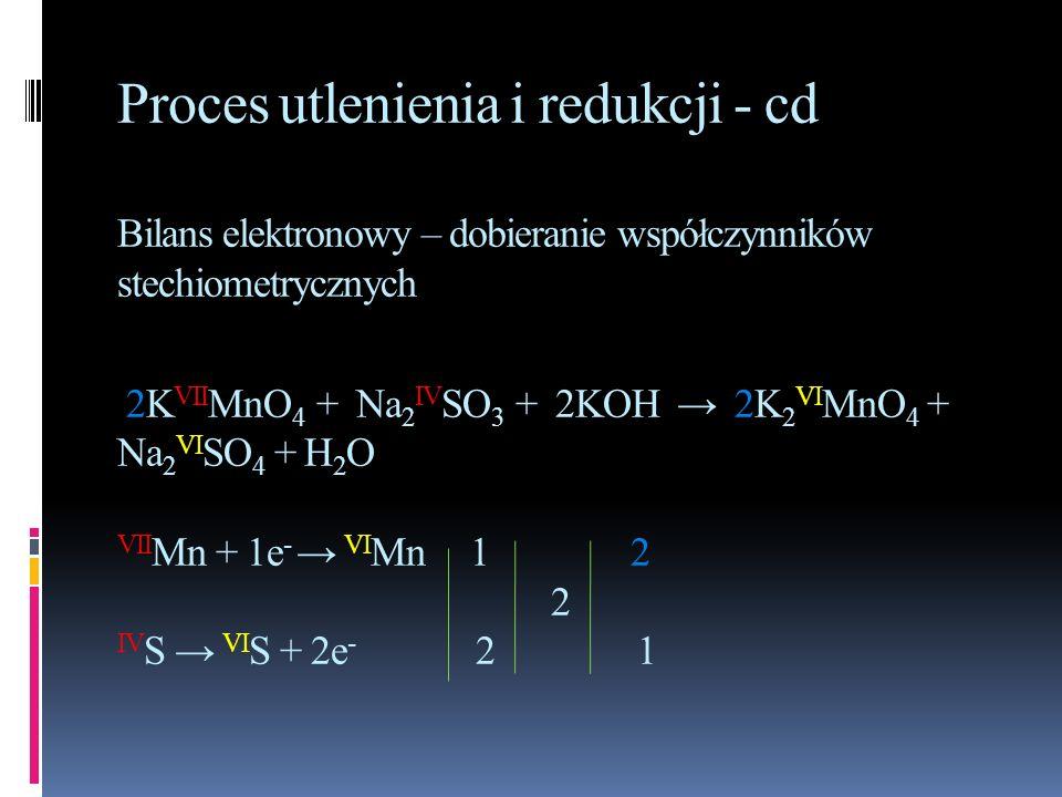 Proces utlenienia i redukcji - cd Bilans elektronowy – dobieranie współczynników stechiometrycznych 2K VII MnO 4 + Na 2 IV SO 3 + 2KOH 2K 2 VI MnO 4 +