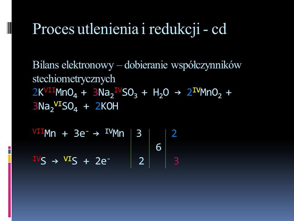 Proces utlenienia i redukcji - cd Bilans elektronowy – dobieranie współczynników stechiometrycznych 2 K VII MnO 4 + 3Na 2 IV SO 3 + H 2 O 2 IV MnO 2 +