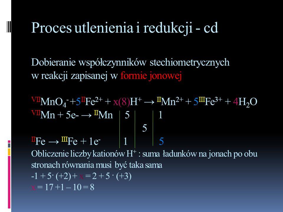 Proces utlenienia i redukcji - cd Dobieranie współczynników stechiometrycznych w reakcji zapisanej w formie jonowej VII MnO 4 - +5 II Fe 2+ + x(8)H +