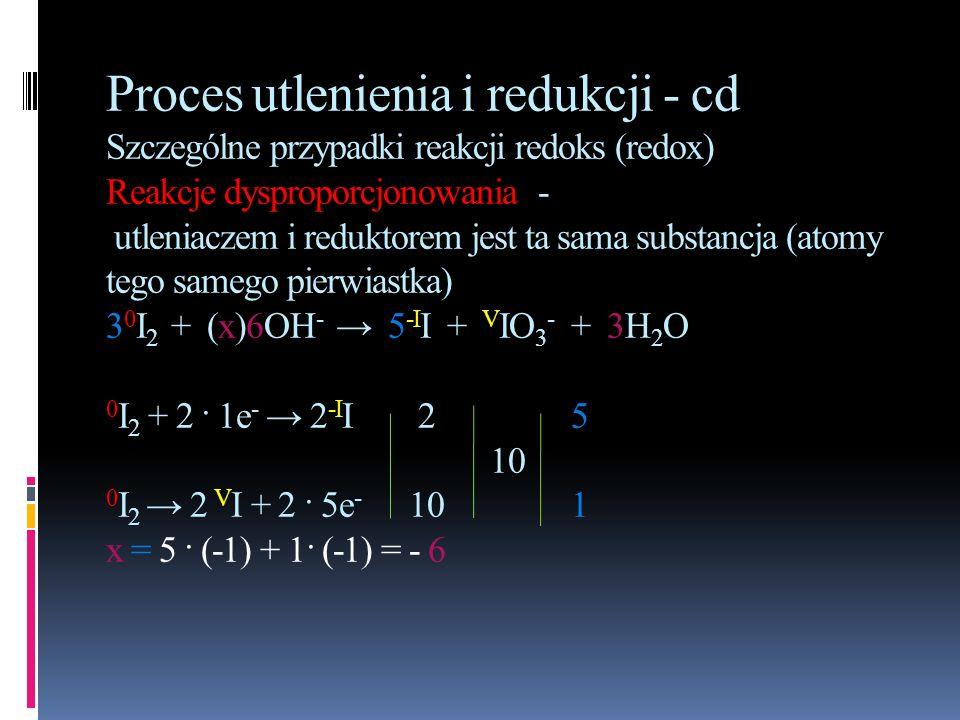 Proces utlenienia i redukcji - cd Szczególne przypadki reakcji redoks (redox) Reakcje dysproporcjonowania - utleniaczem i reduktorem jest ta sama subs