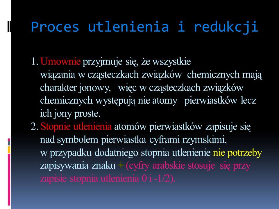 Proces utlenienia i redukcji 1. Umownie przyjmuje się, że wszystkie wiązania w cząsteczkach związków chemicznych mają charakter jonowy, więc w cząstec