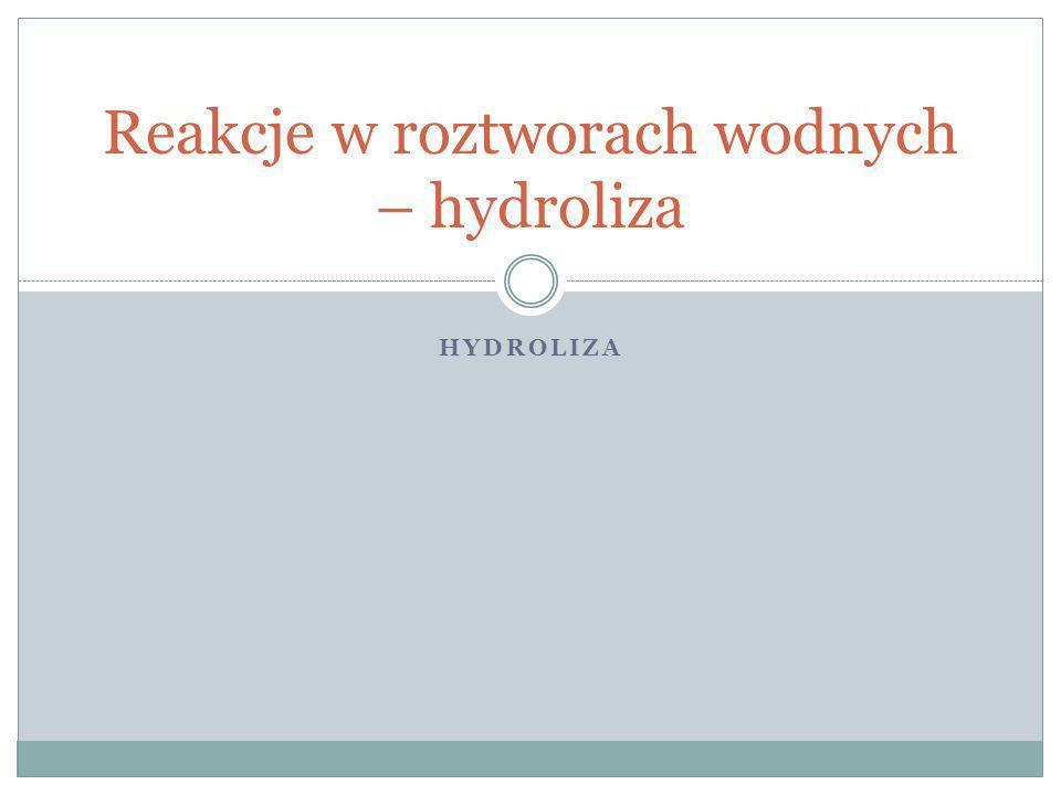 HYDROLIZA Reakcje w roztworach wodnych – hydroliza