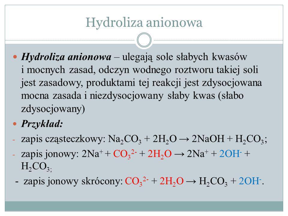 Hydroliza kationowa Hydroliza kationowa – ulegają sole mocnych kwasów i słabych zasad, odczyn wodnego roztworu takiej soli jest kwasowy, ponieważ produktami tej reakcji jest zdysocjowany mocny kwas i niezdysocjowana słaba zasada (słabo zdysocjowana): Przykład: - zapis cząsteczkowy: NH 4 NO 3 + H 2 O NH 3.