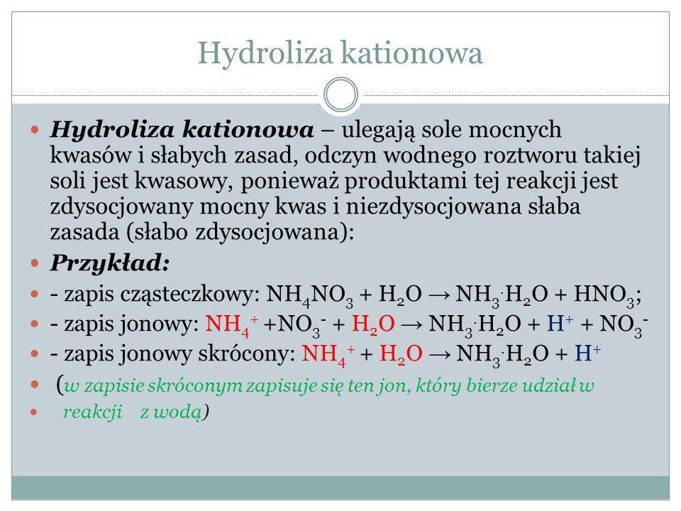 Hydroliza anionowa - kationowa hydroliza anionowo-kationowa – ulegają sole słabych kwasów i słabych zasad (rozpuszczalne w wodzie), odczyn wodnego roztworu takiej soli jest zbliżony do obojętnego, produktami takiej hydrolizy jest niezdysocjowany słaby kwas i niezdysocjowana słaba zasada (lub słabo zdysocjowane).