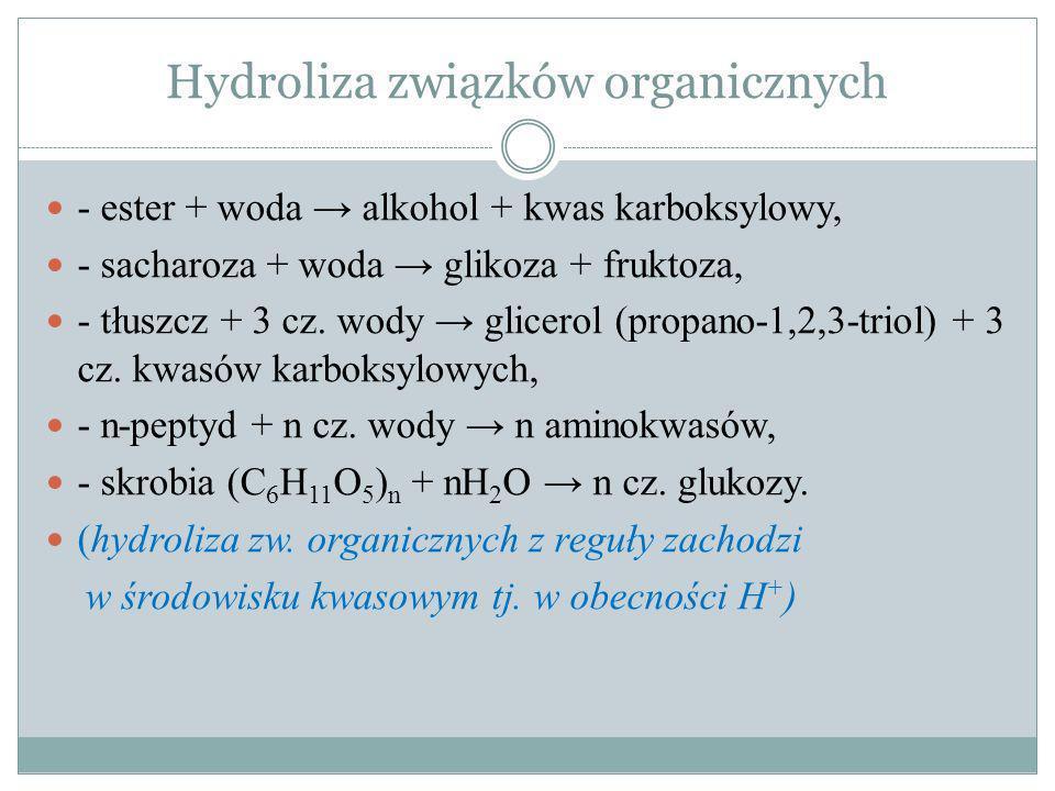 Hydroliza związków organicznych - ester + woda alkohol + kwas karboksylowy, - sacharoza + woda glikoza + fruktoza, - tłuszcz + 3 cz. wody glicerol (pr