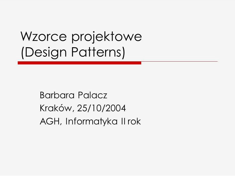 Wzorce projektowe (Design Patterns) Barbara Palacz Kraków, 25/10/2004 AGH, Informatyka II rok