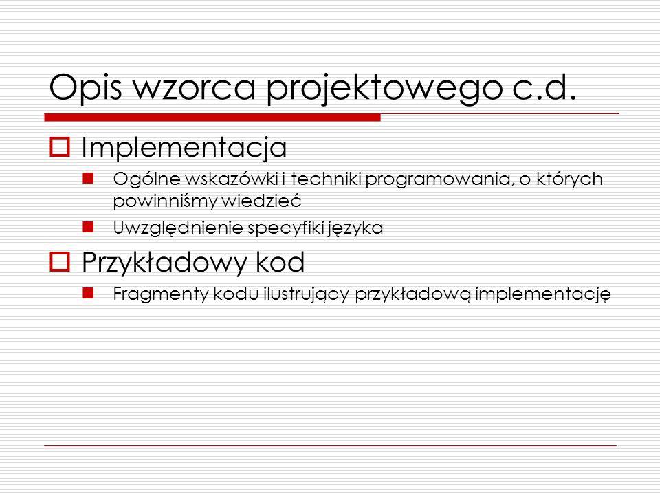 Opis wzorca projektowego c.d. Implementacja Ogólne wskazówki i techniki programowania, o których powinniśmy wiedzieć Uwzględnienie specyfiki języka Pr