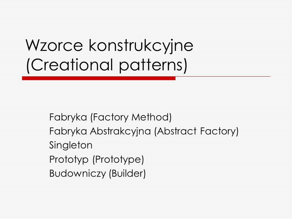 Wzorce konstrukcyjne (Creational patterns) Fabryka (Factory Method) Fabryka Abstrakcyjna (Abstract Factory) Singleton Prototyp (Prototype) Budowniczy
